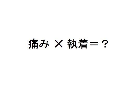 痛み ✕ 執着=?